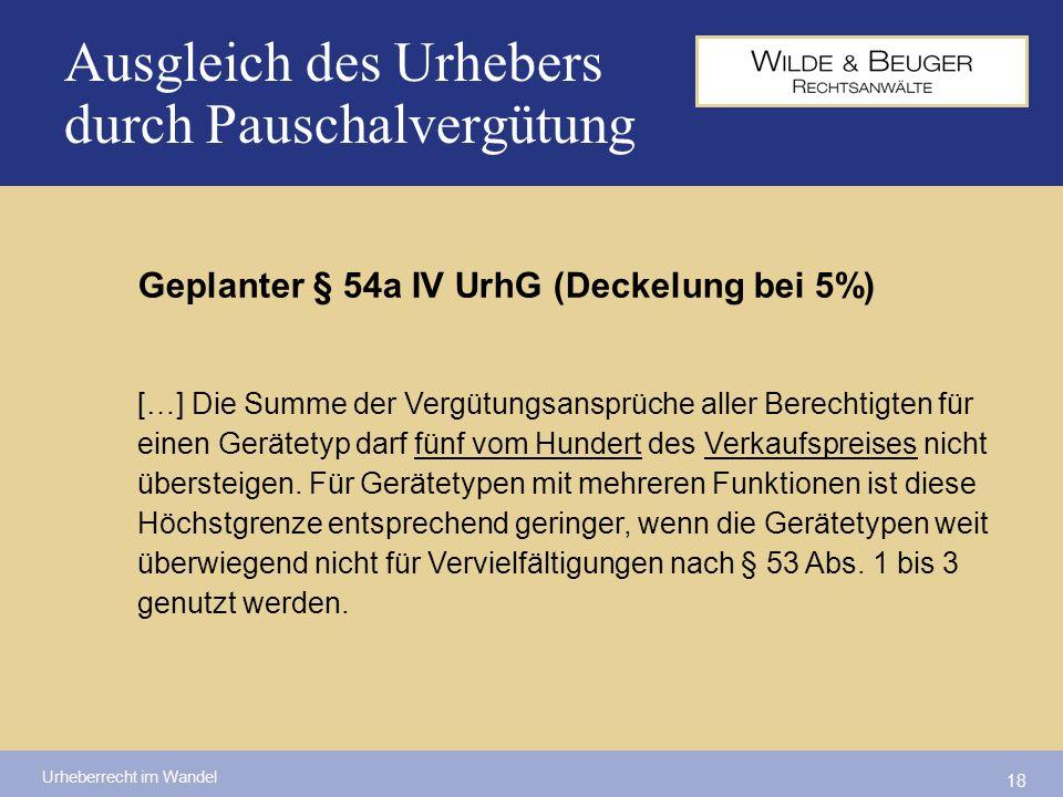 Urheberrecht im Wandel 18 Ausgleich des Urhebers durch Pauschalvergütung Geplanter § 54a IV UrhG (Deckelung bei 5%) […] Die Summe der Vergütungsansprü