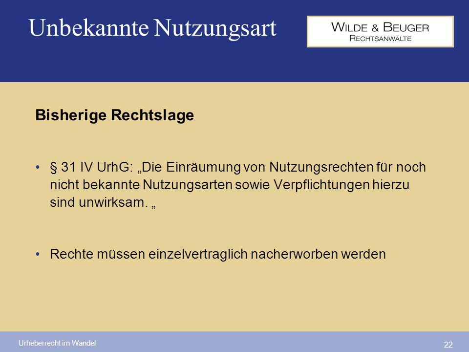 Urheberrecht im Wandel 22 Unbekannte Nutzungsart Bisherige Rechtslage § 31 IV UrhG: Die Einräumung von Nutzungsrechten für noch nicht bekannte Nutzung