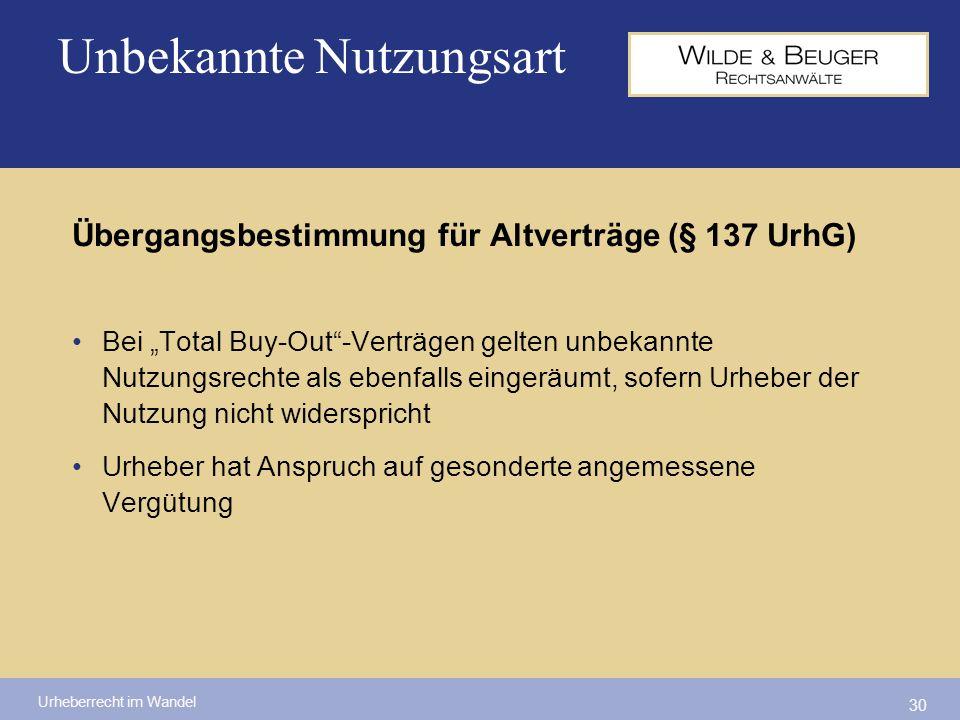 Urheberrecht im Wandel 30 Übergangsbestimmung für Altverträge (§ 137 UrhG) Bei Total Buy-Out-Verträgen gelten unbekannte Nutzungsrechte als ebenfalls