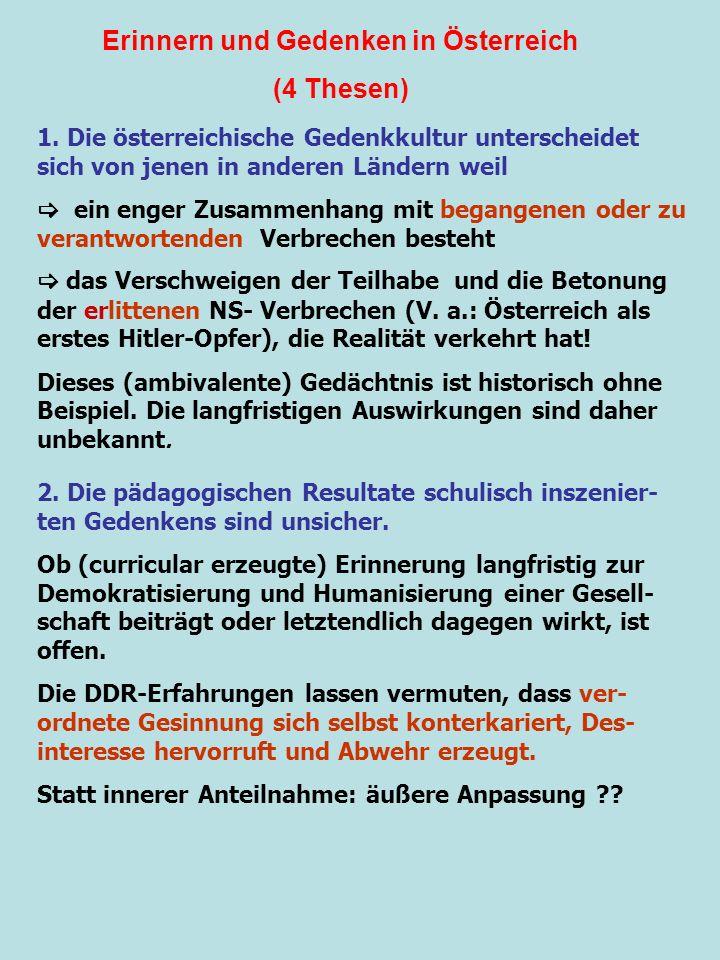 Erinnern und Gedenken in Österreich (4 Thesen) 1. Die österreichische Gedenkkultur unterscheidet sich von jenen in anderen Ländern weil ein enger Zusa