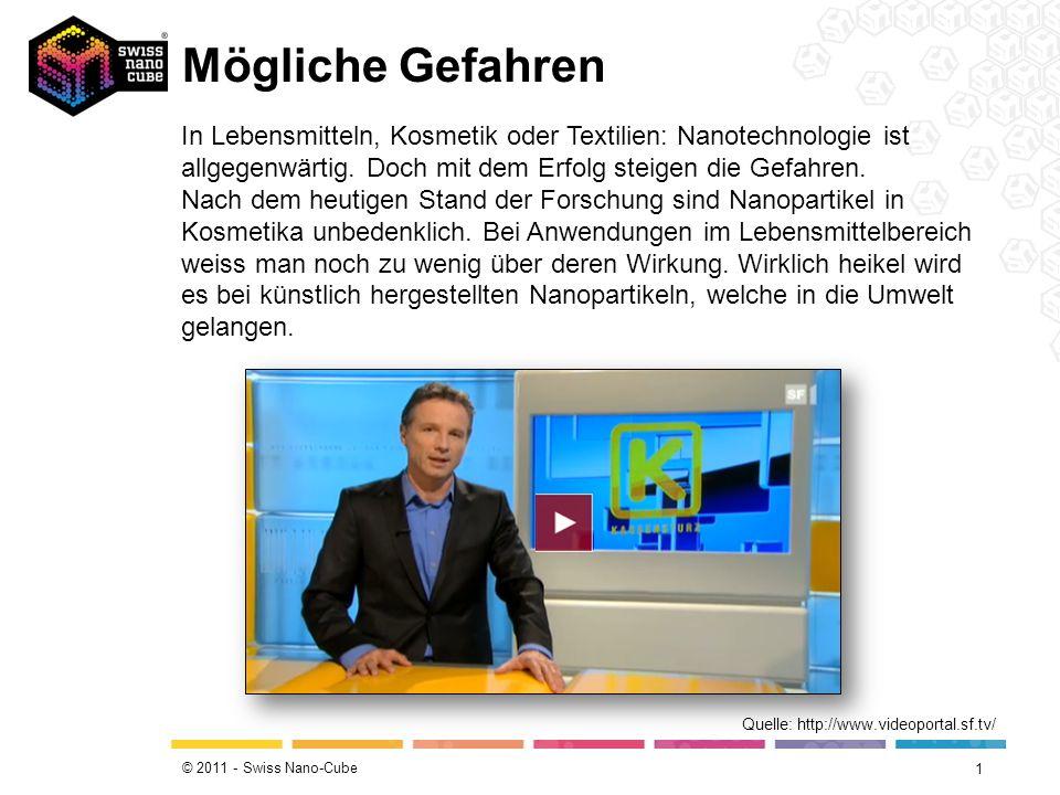 © 2011 - Swiss Nano-Cube Mögliche Gefahren 1 Quelle: http://www.videoportal.sf.tv/ In Lebensmitteln, Kosmetik oder Textilien: Nanotechnologie ist allgegenwärtig.