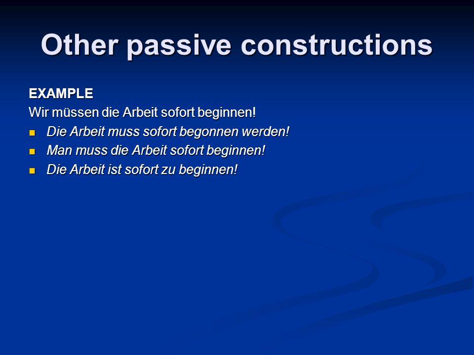 Other passive constructions EXAMPLE Wir müssen die Arbeit sofort beginnen! Die Arbeit muss sofort begonnen werden! Die Arbeit muss sofort begonnen wer