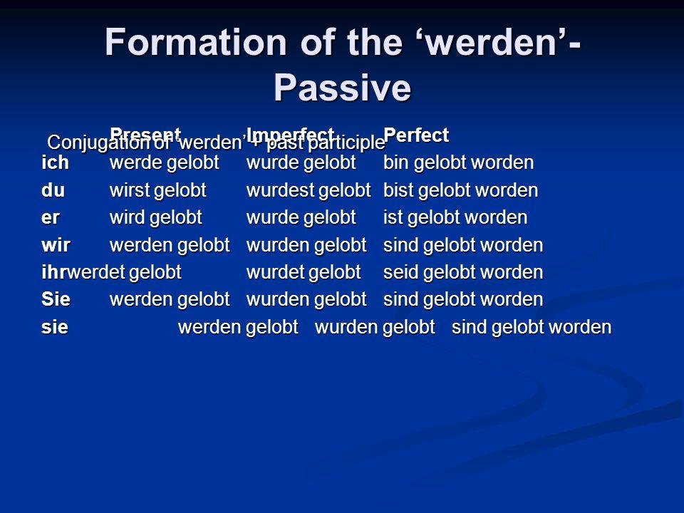 Formation of the werden- Passive PresentImperfectPerfect ichwerde gelobtwurde gelobtbin gelobt worden duwirst gelobtwurdest gelobtbist gelobt worden e