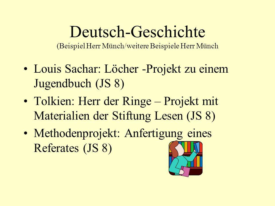 Deutsch-Geschichte (Beispiel Herr Münch/weitere Beispiele Herr Münch Louis Sachar: Löcher -Projekt zu einem Jugendbuch (JS 8) Tolkien: Herr der Ringe – Projekt mit Materialien der Stiftung Lesen (JS 8) Methodenprojekt: Anfertigung eines Referates (JS 8)