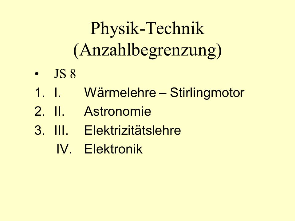 Physik-Technik (Anzahlbegrenzung) JS 8 1.I.Wärmelehre – Stirlingmotor 2.II.Astronomie 3.III.Elektrizitätslehre IV.Elektronik