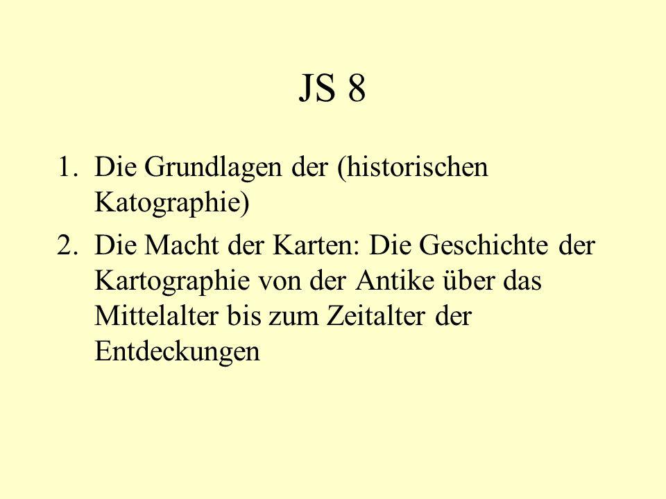 JS 8 1.Die Grundlagen der (historischen Katographie) 2.Die Macht der Karten: Die Geschichte der Kartographie von der Antike über das Mittelalter bis z