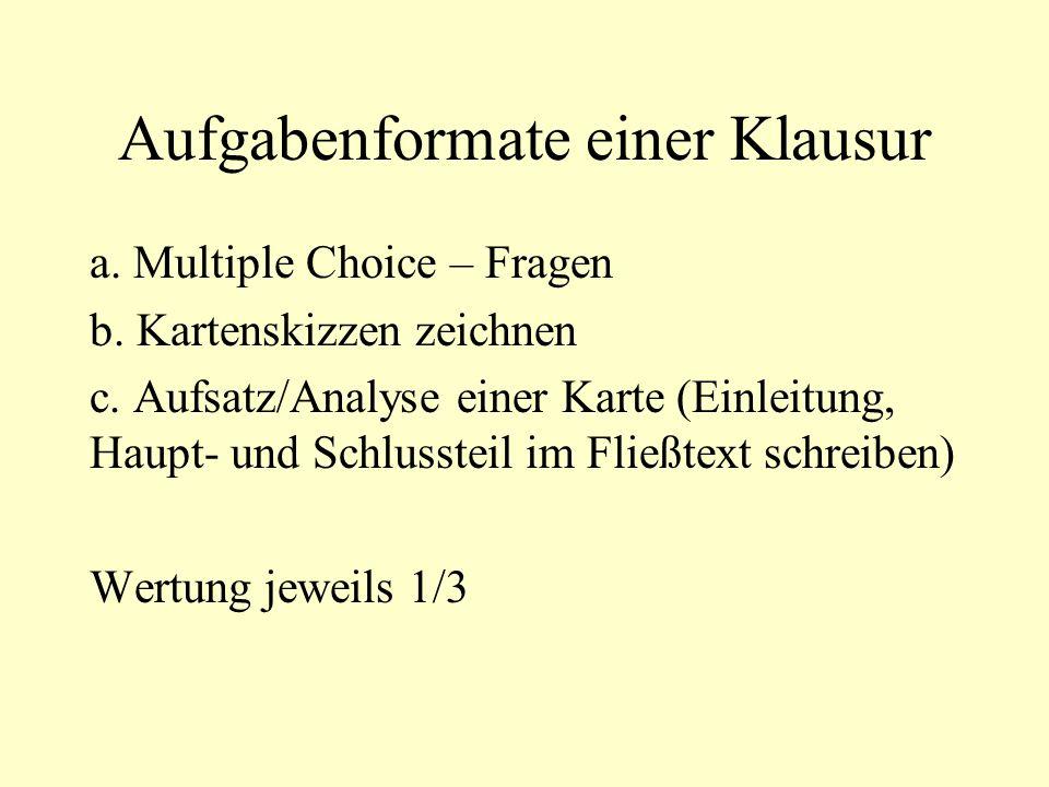 Aufgabenformate einer Klausur a. Multiple Choice – Fragen b. Kartenskizzen zeichnen c. Aufsatz/Analyse einer Karte (Einleitung, Haupt- und Schlussteil