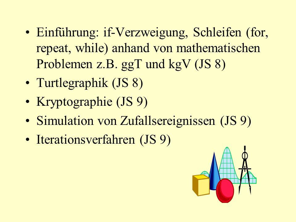 Einführung: if-Verzweigung, Schleifen (for, repeat, while) anhand von mathematischen Problemen z.B. ggT und kgV (JS 8) Turtlegraphik (JS 8) Kryptograp