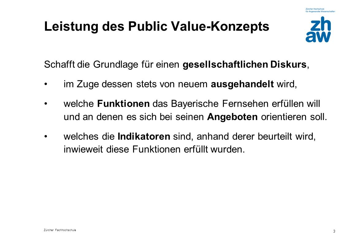 Zürcher Fachhochschule 3 Leistung des Public Value-Konzepts Schafft die Grundlage für einen gesellschaftlichen Diskurs, im Zuge dessen stets von neuem