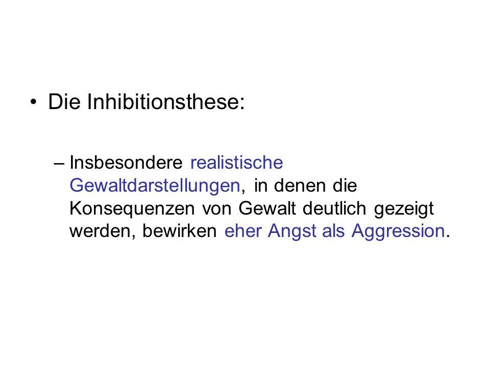 Die Inhibitionsthese: –Insbesondere realistische Gewaltdarstellungen, in denen die Konsequenzen von Gewalt deutlich gezeigt werden, bewirken eher Angs