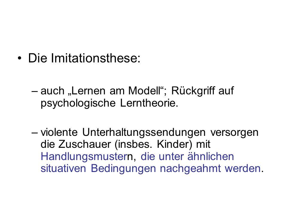 Die Imitationsthese: –auch Lernen am Modell; Rückgriff auf psychologische Lerntheorie. –violente Unterhaltungssendungen versorgen die Zuschauer (insbe