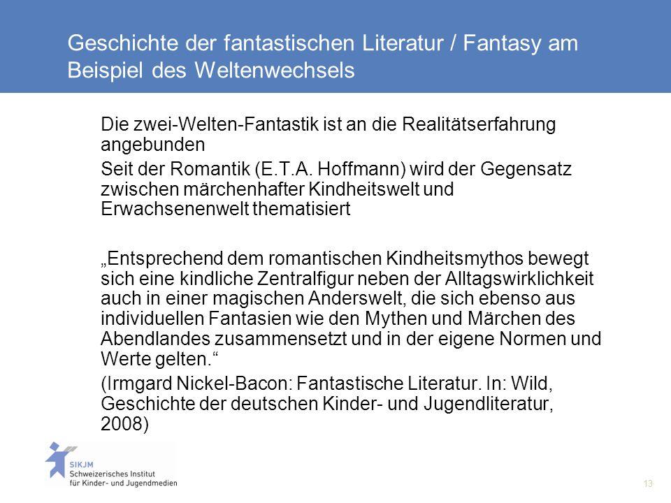 13 Geschichte der fantastischen Literatur / Fantasy am Beispiel des Weltenwechsels Die zwei-Welten-Fantastik ist an die Realitätserfahrung angebunden Seit der Romantik (E.T.A.