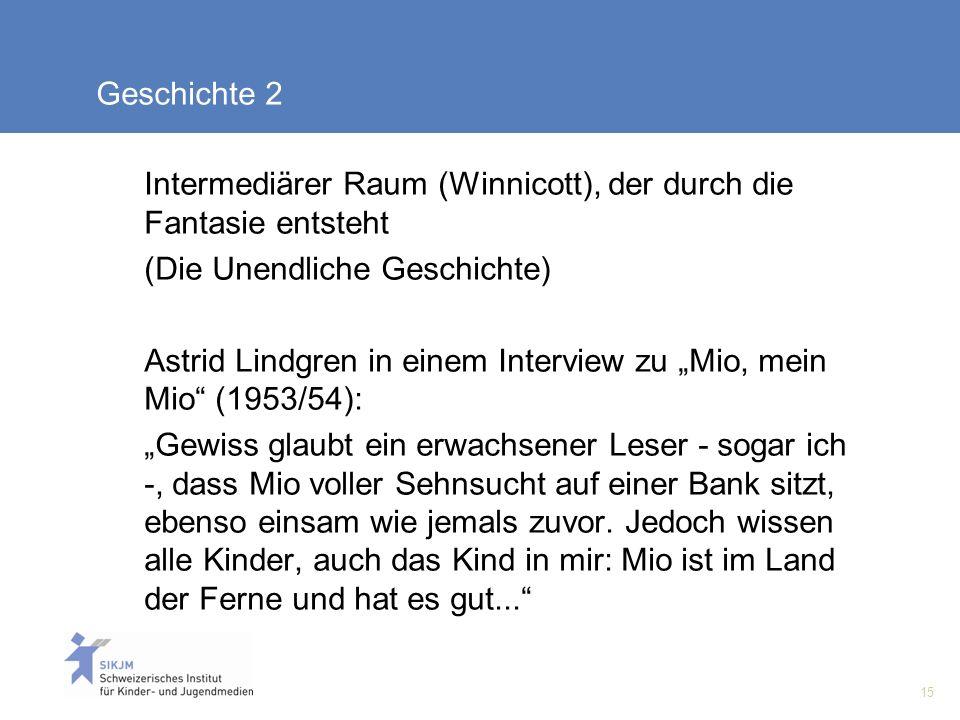 15 Geschichte 2 Intermediärer Raum (Winnicott), der durch die Fantasie entsteht (Die Unendliche Geschichte) Astrid Lindgren in einem Interview zu Mio, mein Mio (1953/54): Gewiss glaubt ein erwachsener Leser - sogar ich -, dass Mio voller Sehnsucht auf einer Bank sitzt, ebenso einsam wie jemals zuvor.