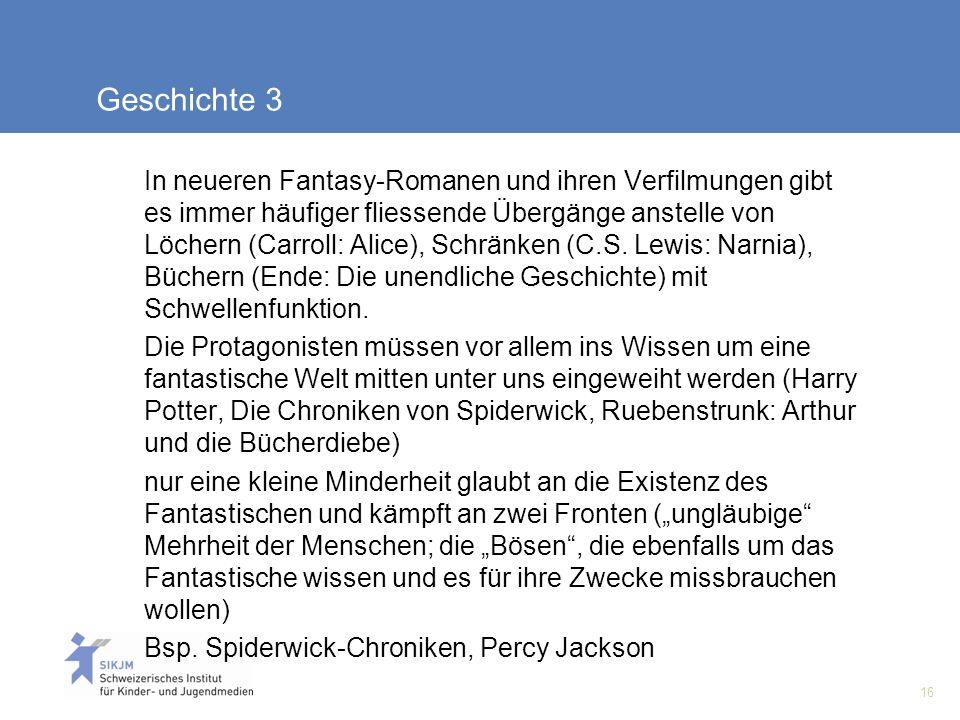 16 Geschichte 3 In neueren Fantasy-Romanen und ihren Verfilmungen gibt es immer häufiger fliessende Übergänge anstelle von Löchern (Carroll: Alice), Schränken (C.S.