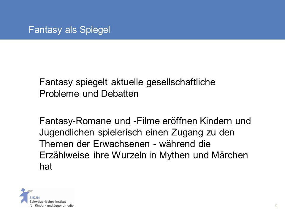 9 Fantasy als Spiegel Fantasy spiegelt aktuelle gesellschaftliche Probleme und Debatten Fantasy-Romane und -Filme eröffnen Kindern und Jugendlichen spielerisch einen Zugang zu den Themen der Erwachsenen - während die Erzählweise ihre Wurzeln in Mythen und Märchen hat