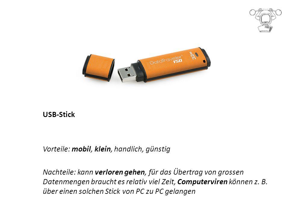 USB-Stick Vorteile: mobil, klein, handlich, günstig Nachteile: kann verloren gehen, für das Übertrag von grossen Datenmengen braucht es relativ viel Zeit, Computerviren können z.