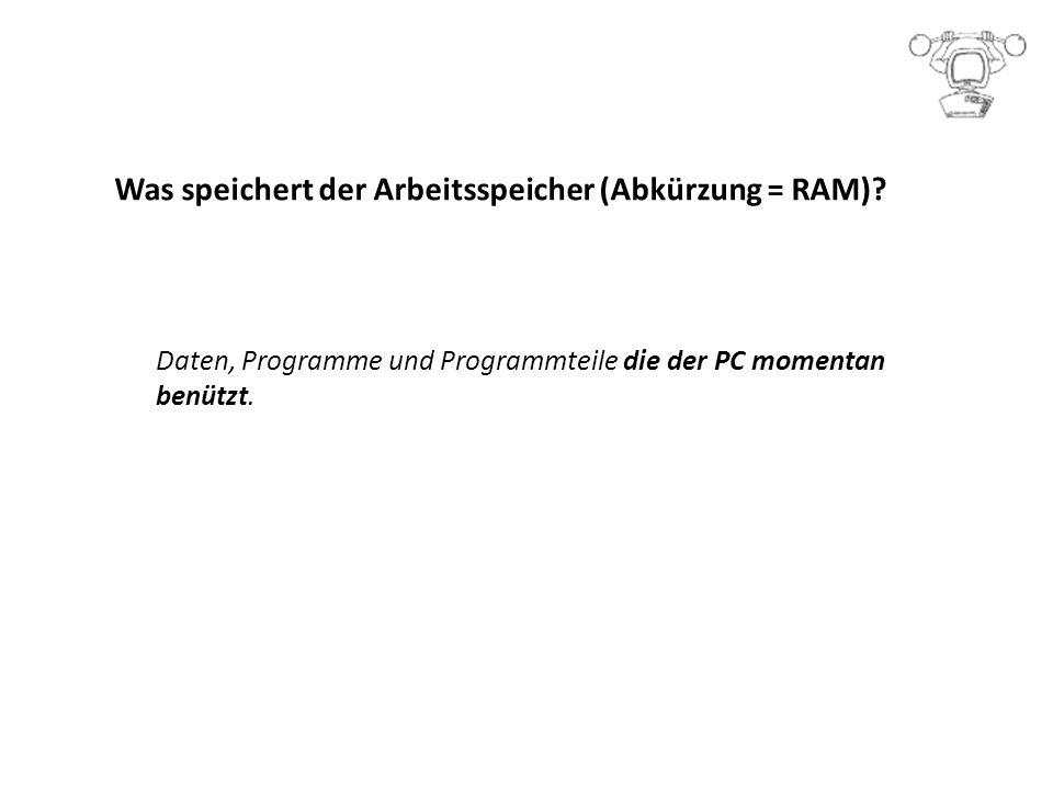Was speichert der Arbeitsspeicher (Abkürzung = RAM).