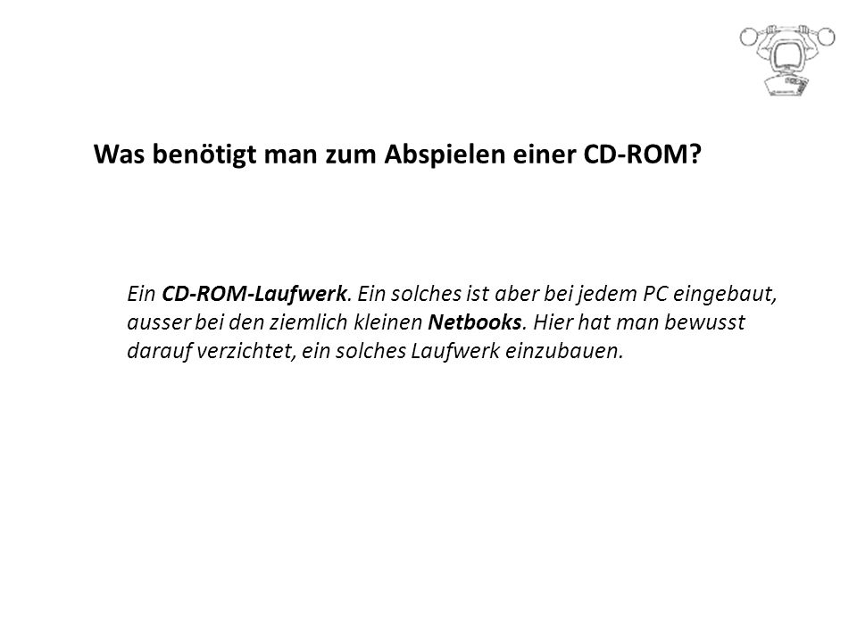 Was benötigt man zum Abspielen einer CD-ROM.Ein CD-ROM-Laufwerk.