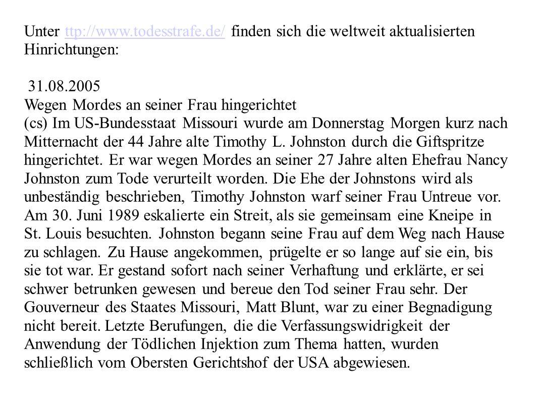 Unter ttp://www.todesstrafe.de/ finden sich die weltweit aktualisierten Hinrichtungen:ttp://www.todesstrafe.de/ 31.08.2005 Wegen Mordes an seiner Frau