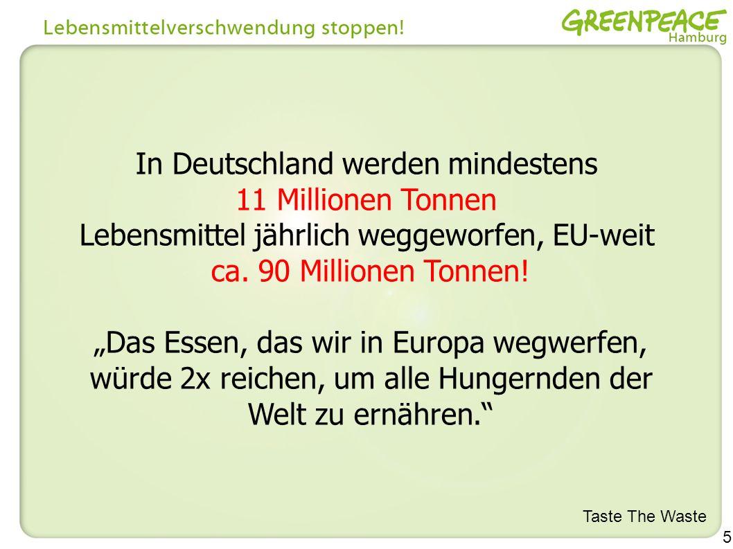 5 In Deutschland werden mindestens 11 Millionen Tonnen Lebensmittel jährlich weggeworfen, EU-weit ca. 90 Millionen Tonnen! Das Essen, das wir in Europ