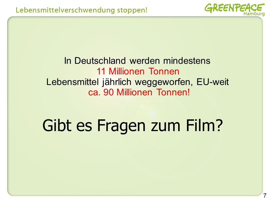 7 Gibt es Fragen zum Film? In Deutschland werden mindestens 11 Millionen Tonnen Lebensmittel jährlich weggeworfen, EU-weit ca. 90 Millionen Tonnen!