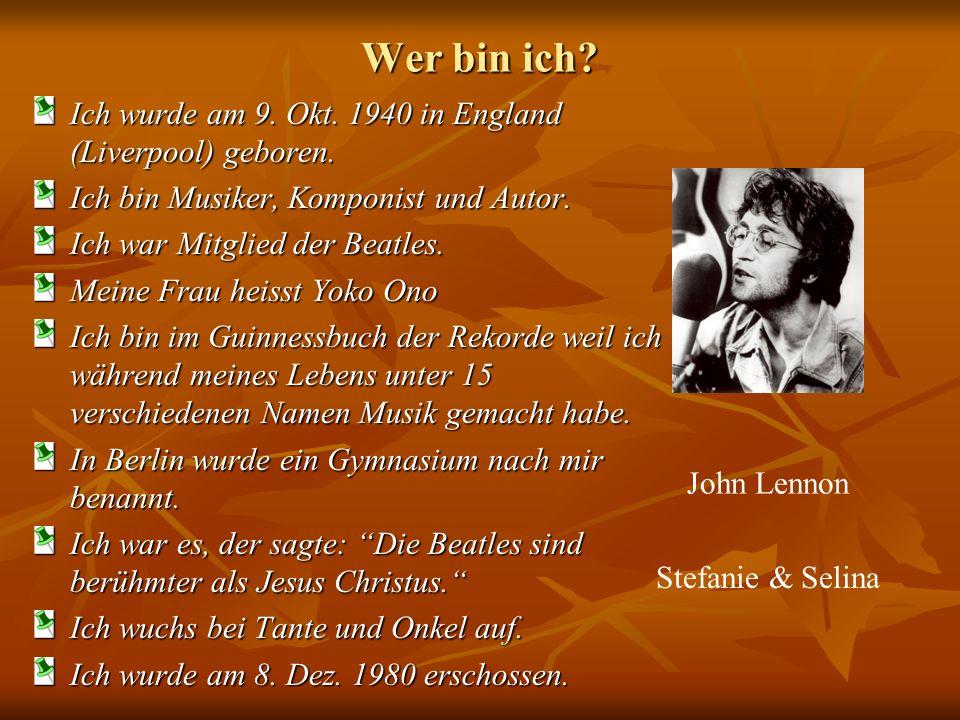 Wer bin ich? Ich wurde am 9. Okt. 1940 in England (Liverpool) geboren. Ich bin Musiker, Komponist und Autor. Ich war Mitglied der Beatles. Meine Frau