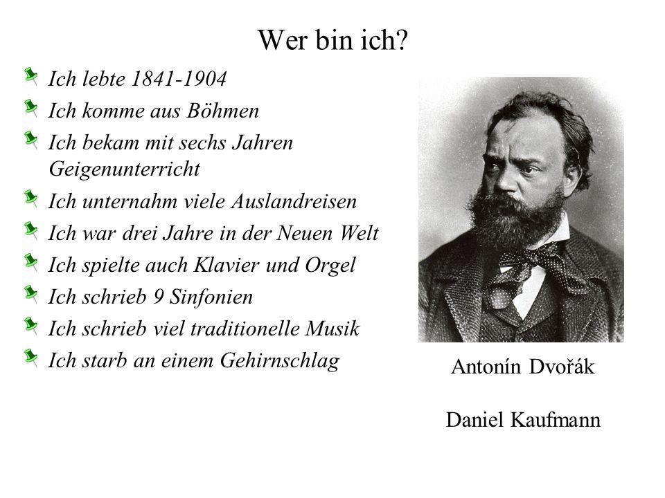 Wer bin ich? Ich lebte 1841-1904 Ich komme aus Böhmen Ich bekam mit sechs Jahren Geigenunterricht Ich unternahm viele Auslandreisen Ich war drei Jahre