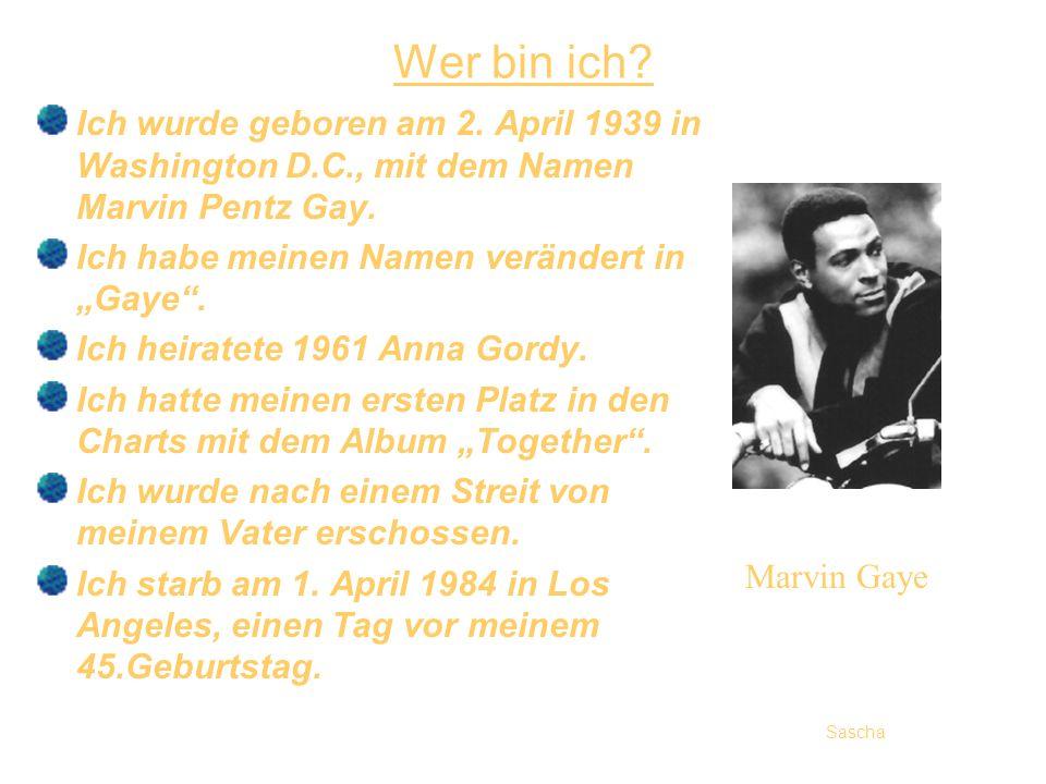 Wer bin ich? Ich wurde geboren am 2. April 1939 in Washington D.C., mit dem Namen Marvin Pentz Gay. Ich habe meinen Namen verändert in Gaye. Ich heira