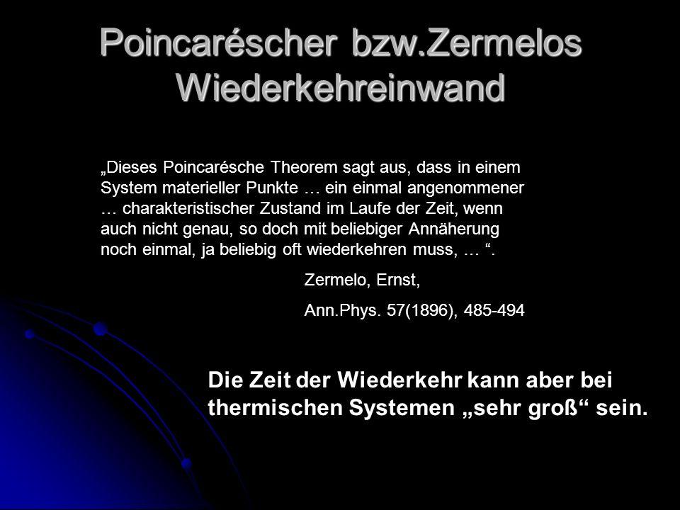 Poincaréscher bzw.Zermelos Wiederkehreinwand Dieses Poincarésche Theorem sagt aus, dass in einem System materieller Punkte … ein einmal angenommener …