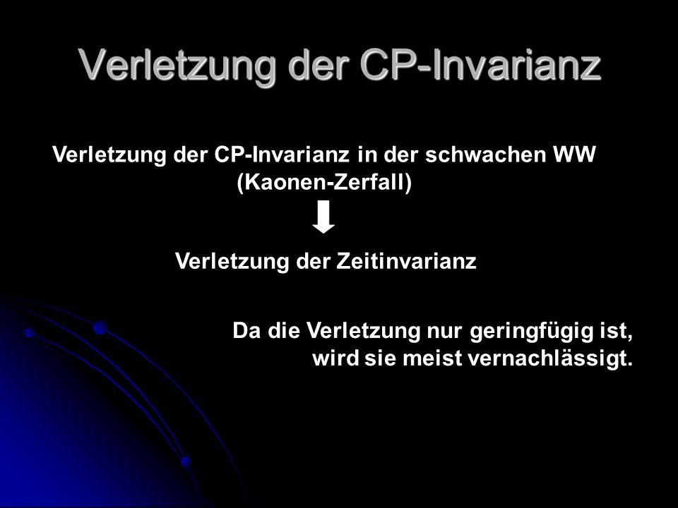 Verletzung der CP-Invarianz Verletzung der CP-Invarianz in der schwachen WW (Kaonen-Zerfall) Verletzung der Zeitinvarianz Da die Verletzung nur gering