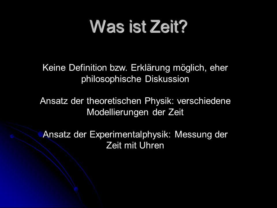 Was ist Zeit? Keine Definition bzw. Erklärung möglich, eher philosophische Diskussion Ansatz der theoretischen Physik: verschiedene Modellierungen der
