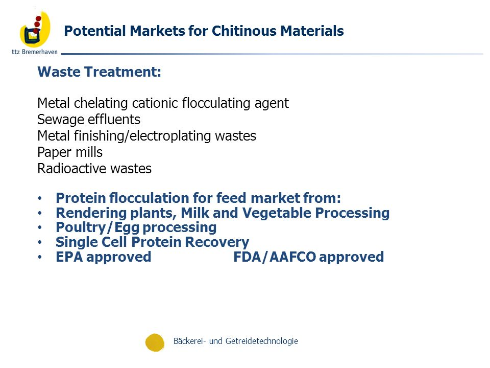 Bäckerei- und Getreidetechnologie Potential Markets for Chitinous Materials Waste Treatment: Metal chelating cationic flocculating agent Sewage effluents Metal finishing/electroplating wastes Paper mills Radioactive wastes Protein flocculation for feed market from: Rendering plants, Milk and Vegetable Processing Poultry/Egg processing Single Cell Protein Recovery EPA approvedFDA/AAFCO approved