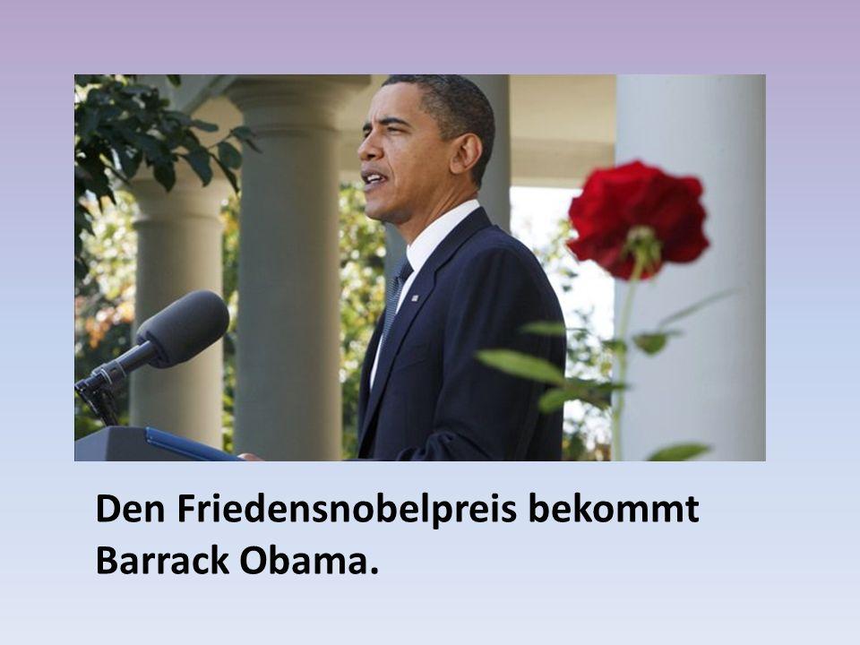 Den Friedensnobelpreis bekommt Barrack Obama.