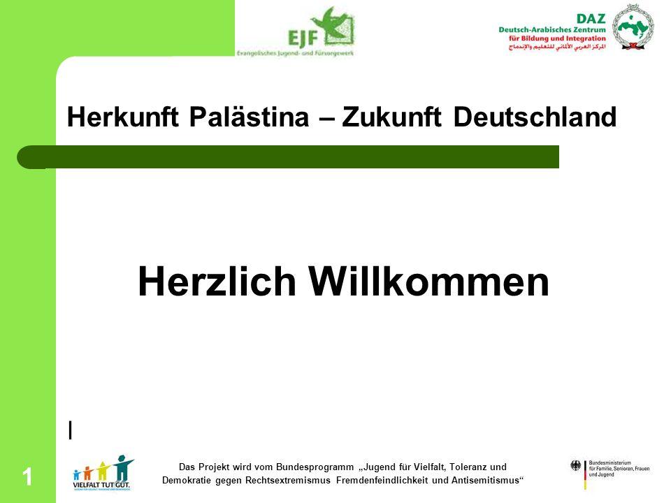 1 Herkunft Palästina – Zukunft Deutschland Herzlich Willkommen l Das Projekt wird vom Bundesprogramm Jugend für Vielfalt, Toleranz und Demokratie gege