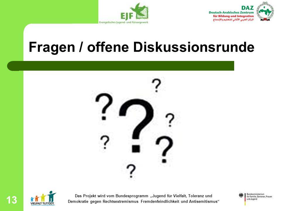 13 Fragen / offene Diskussionsrunde Das Projekt wird vom Bundesprogramm Jugend für Vielfalt, Toleranz und Demokratie gegen Rechtsextremismus Fremdenfe