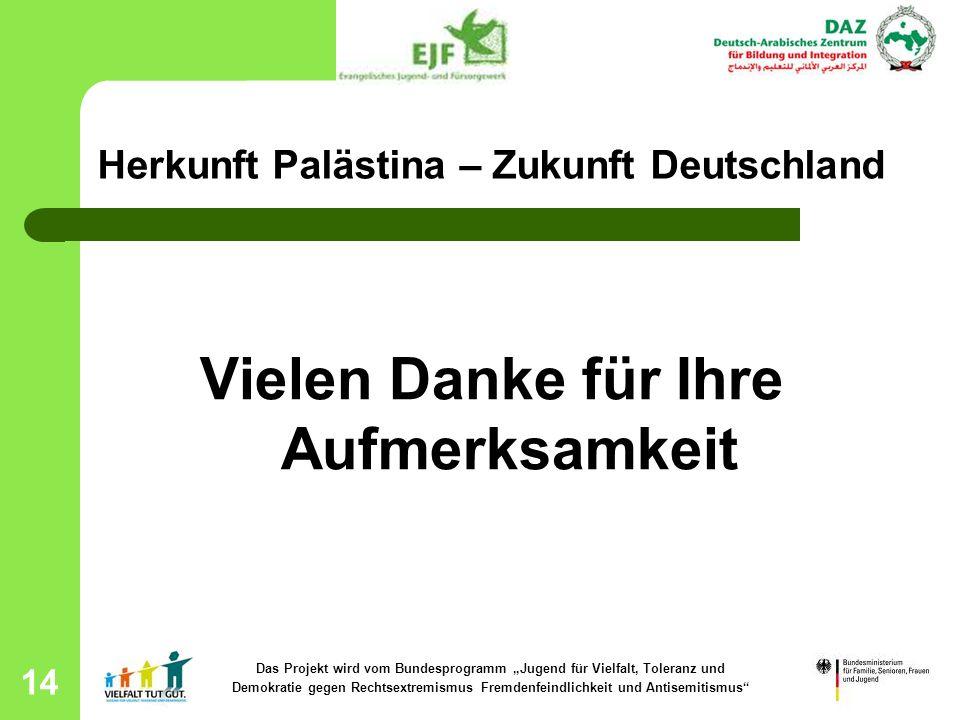 14 Herkunft Palästina – Zukunft Deutschland Vielen Danke für Ihre Aufmerksamkeit Das Projekt wird vom Bundesprogramm Jugend für Vielfalt, Toleranz und
