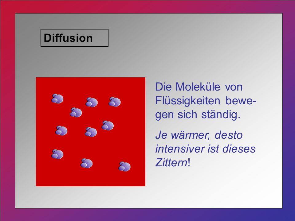 Diffusion Die Moleküle von Flüssigkeiten bewe- gen sich ständig.
