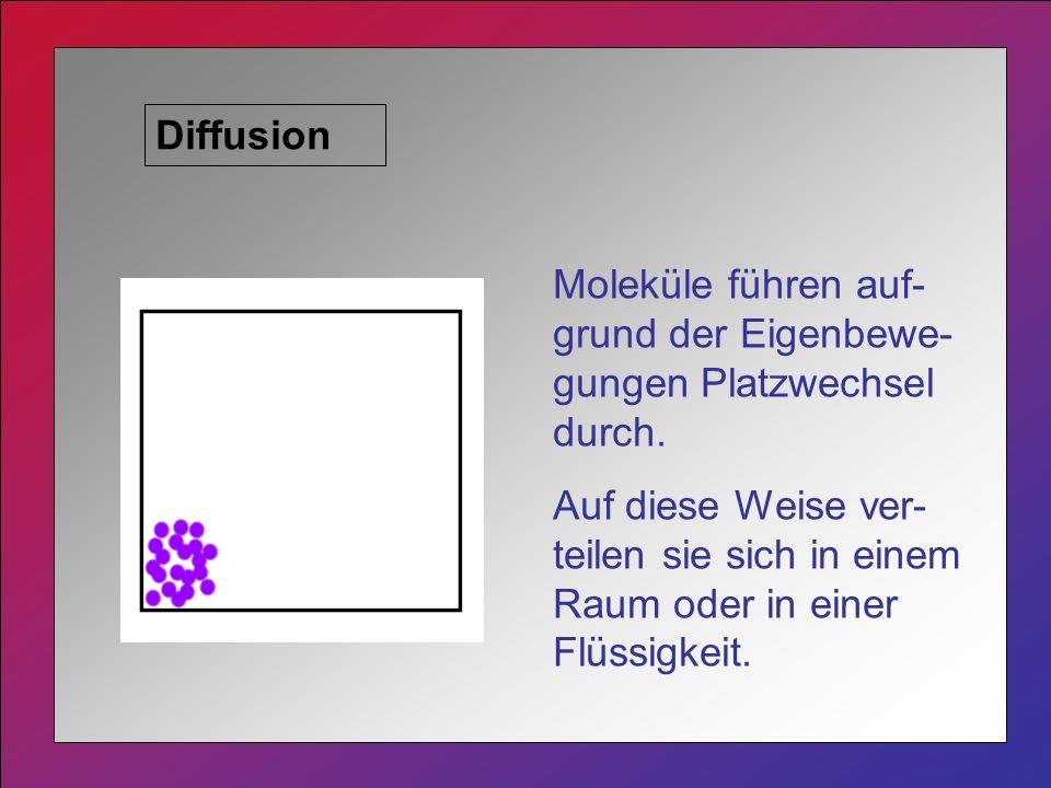 Diffusion Moleküle führen auf- grund der Eigenbewe- gungen Platzwechsel durch.