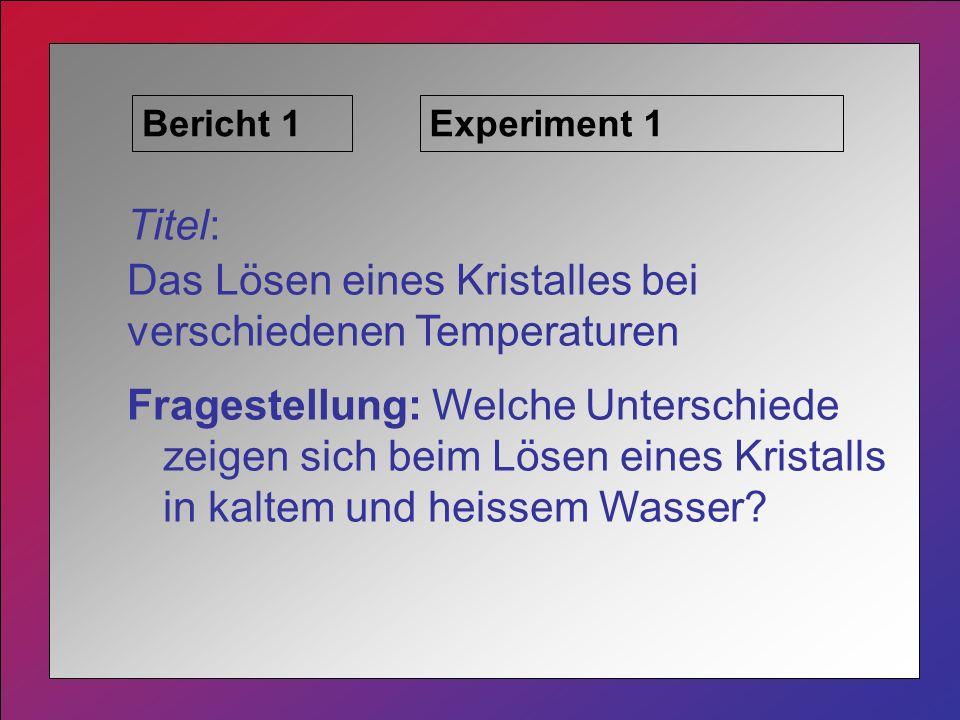 Bericht 1Experiment 1 Titel: Das Lösen eines Kristalles bei verschiedenen Temperaturen Fragestellung: Welche Unterschiede zeigen sich beim Lösen eines Kristalls in kaltem und heissem Wasser?