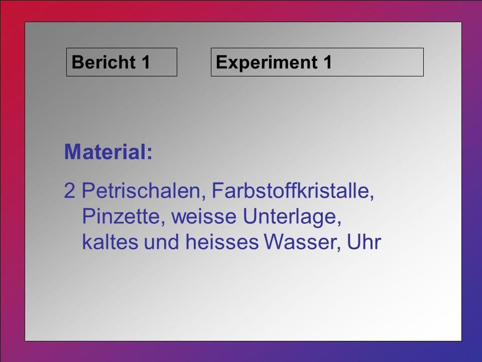 Bericht 1Experiment 1 Material: 2 Petrischalen, Farbstoffkristalle, Pinzette, weisse Unterlage, kaltes und heisses Wasser, Uhr