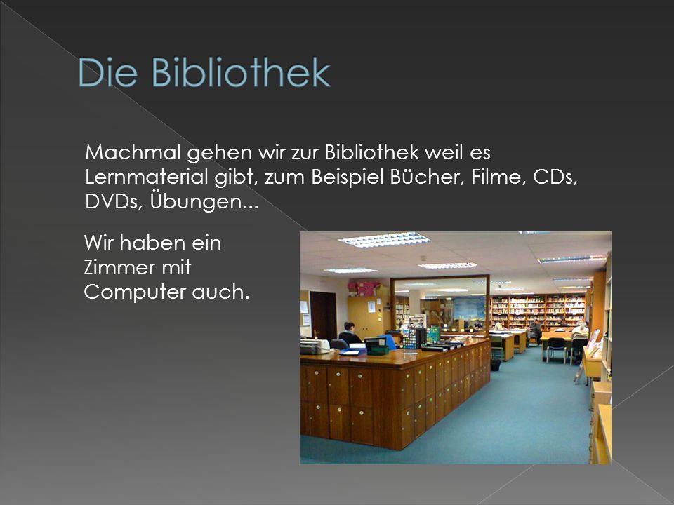 Machmal gehen wir zur Bibliothek weil es Lernmaterial gibt, zum Beispiel Bücher, Filme, CDs, DVDs, Übungen...