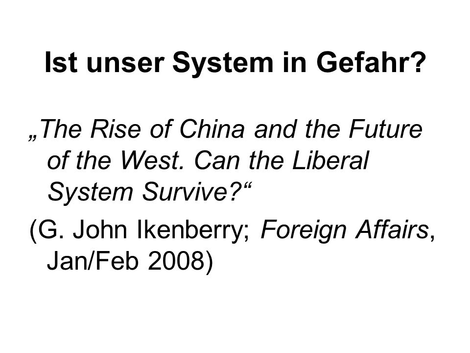 Ist unser System in Gefahr? The Rise of China and the Future of the West. Can the Liberal System Survive? (G. John Ikenberry; Foreign Affairs, Jan/Feb