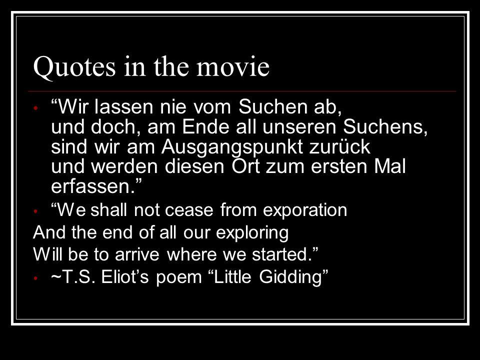 Quotes in the movie Wir lassen nie vom Suchen ab, und doch, am Ende all unseren Suchens, sind wir am Ausgangspunkt zurück und werden diesen Ort zum er