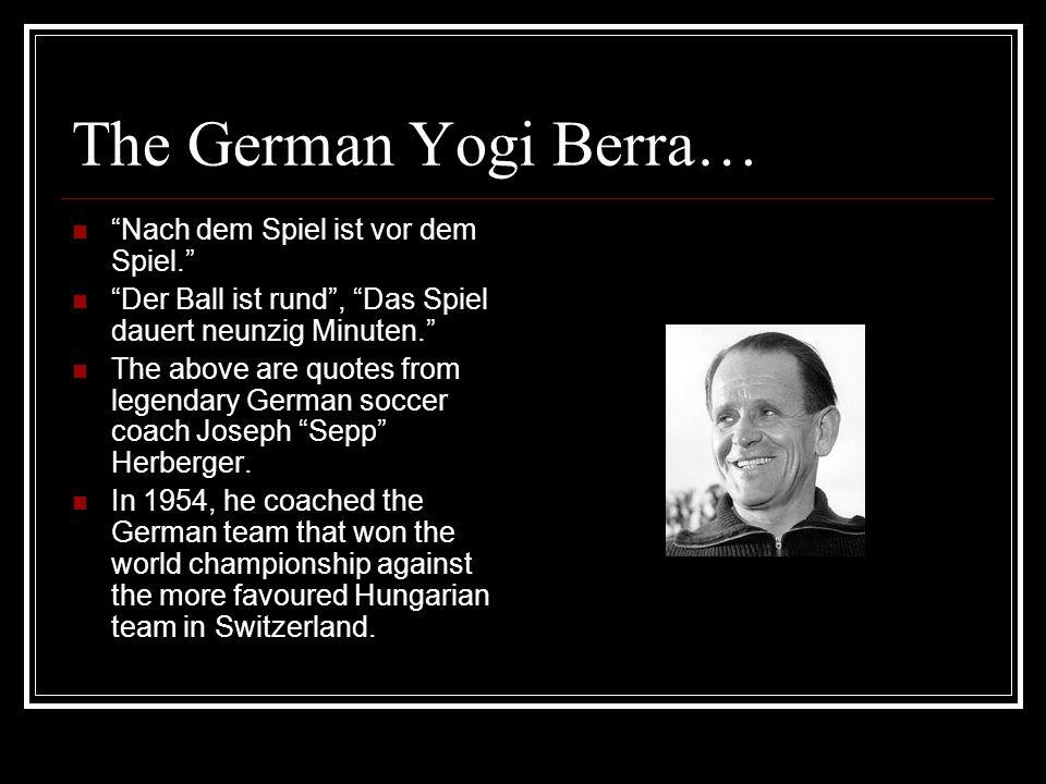 The German Yogi Berra… Nach dem Spiel ist vor dem Spiel. Der Ball ist rund, Das Spiel dauert neunzig Minuten. The above are quotes from legendary Germ