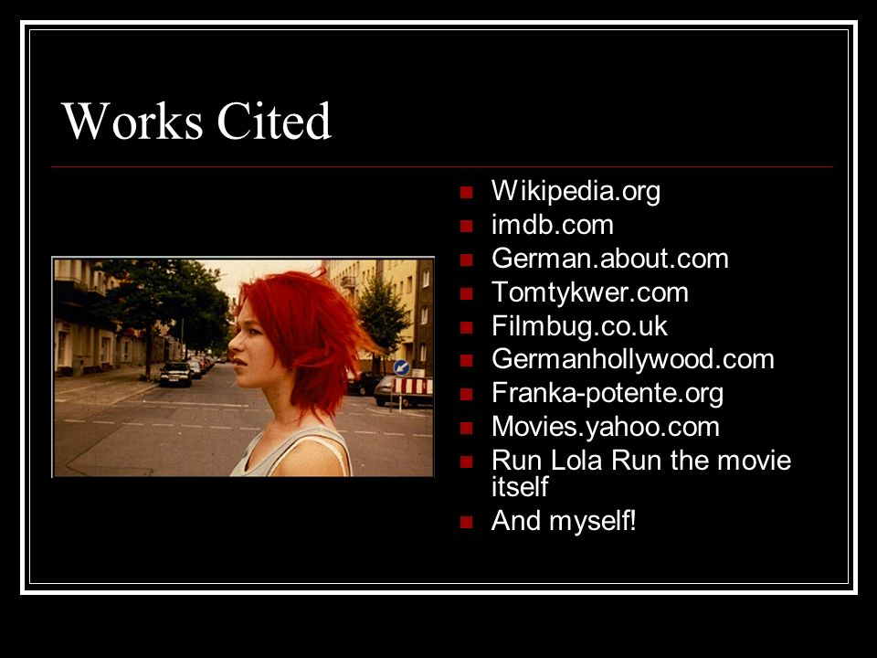 Works Cited Wikipedia.org imdb.com German.about.com Tomtykwer.com Filmbug.co.uk Germanhollywood.com Franka-potente.org Movies.yahoo.com Run Lola Run t