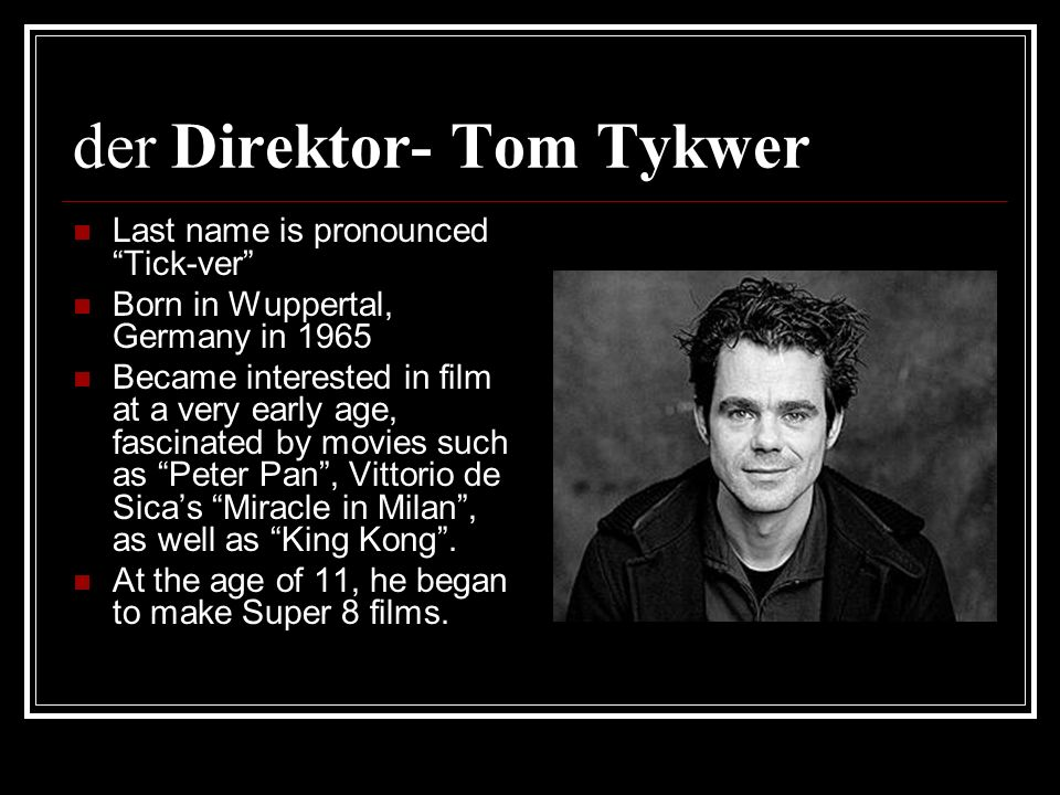 der Direktor- Tom Tykwer Last name is pronounced Tick-ver Born in Wuppertal, Germany in 1965 Became interested in film at a very early age, fascinated