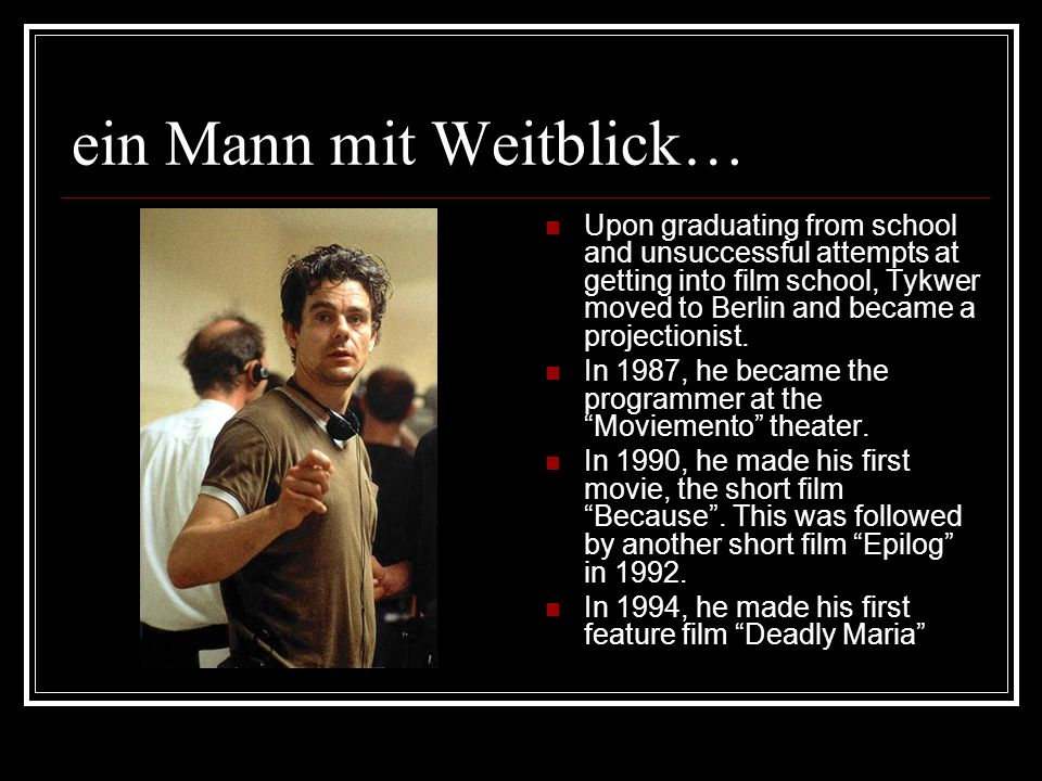 ein Mann mit Weitblick… Upon graduating from school and unsuccessful attempts at getting into film school, Tykwer moved to Berlin and became a project