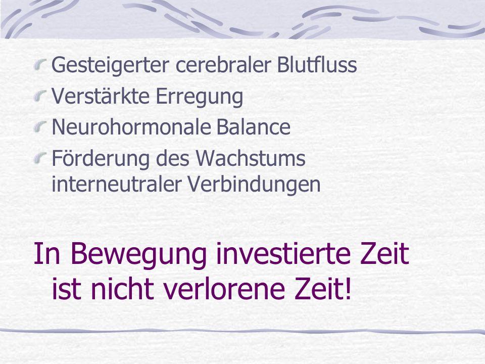 Gesteigerter cerebraler Blutfluss Verstärkte Erregung Neurohormonale Balance Förderung des Wachstums interneutraler Verbindungen In Bewegung investierte Zeit ist nicht verlorene Zeit!