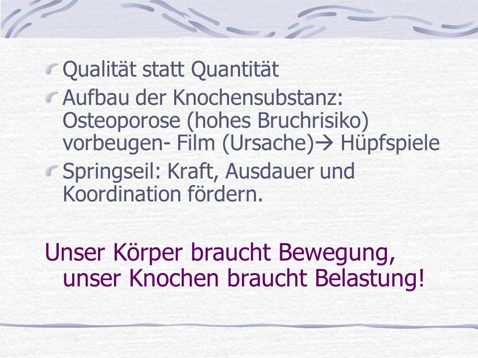 Qualität statt Quantität Aufbau der Knochensubstanz: Osteoporose (hohes Bruchrisiko) vorbeugen- Film (Ursache) Hüpfspiele Springseil: Kraft, Ausdauer und Koordination fördern.