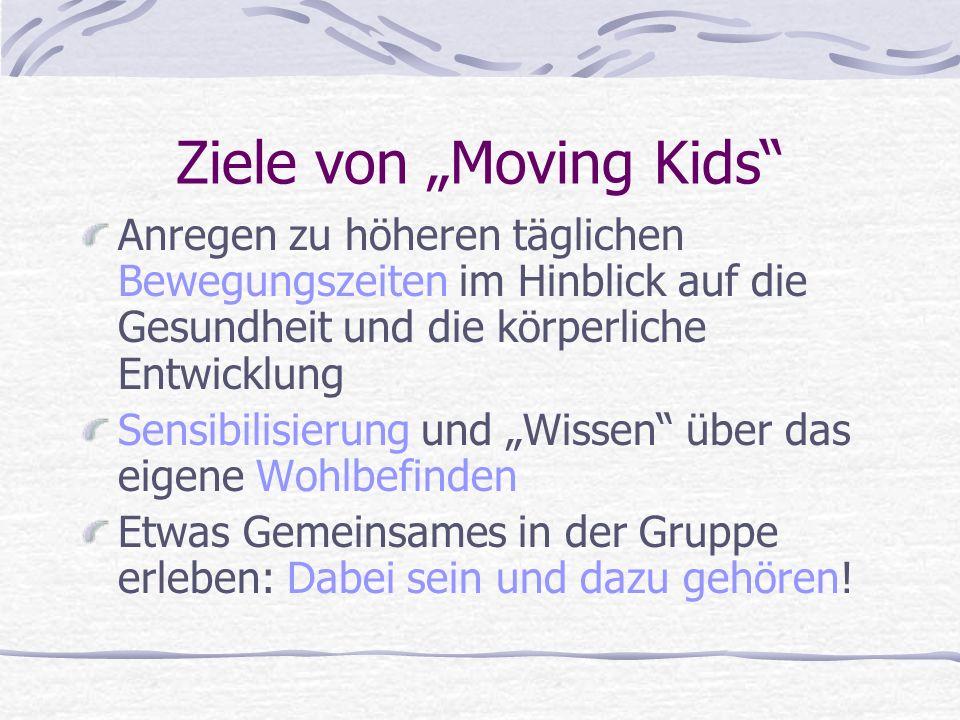 Ziele von Moving Kids Anregen zu höheren täglichen Bewegungszeiten im Hinblick auf die Gesundheit und die körperliche Entwicklung Sensibilisierung und Wissen über das eigene Wohlbefinden Etwas Gemeinsames in der Gruppe erleben: Dabei sein und dazu gehören!